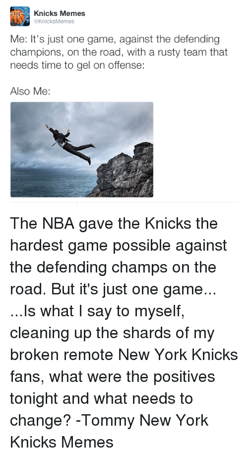 Knicks Memes: Knicks Memes  @KnicksMemes  Me: It's just one game, against the defending  champions, on the road, with a rusty team that  needs time to gel on offense:  Also Me: The NBA gave the Knicks the hardest game possible against the defending champs on the road. But it's just one game... ...Is what I say to myself, cleaning up the shards of my broken remote  New York Knicks fans, what were the positives tonight and what needs to change?  -Tommy  New York Knicks Memes