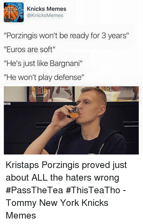 """New York Knicks, Kristaps Porzingis, and Meme: Knicks Memes  s @Knicks Memes  """"Porzingis won't be ready for 3 years""""  """"Euros are soft""""  """"He's just like Bargnani""""  """"He won't play defense"""" Kristaps Porzingis proved just about ALL the haters wrong #PassTheTea #ThisTeaTho -Tommy  New York Knicks Memes"""