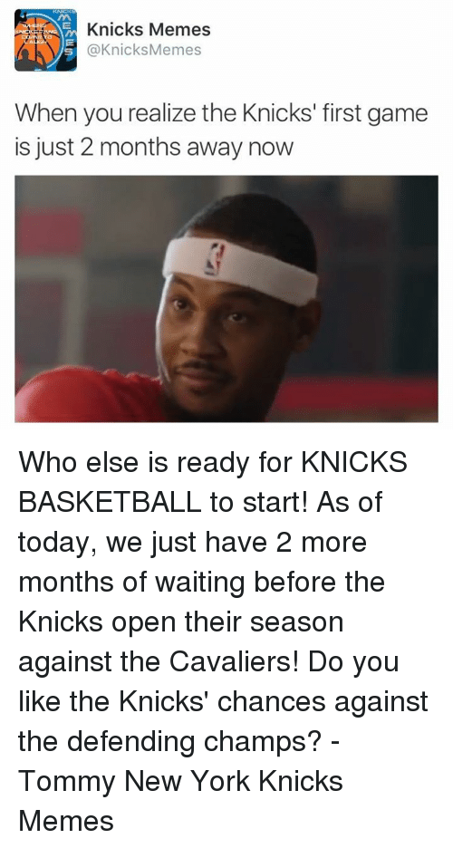 Basketball, New York Knicks, and Meme: Knicks Memes  S @Knicks Memes  When you realize the Knicks' first game  is just 2 months away now Who else is ready for KNICKS BASKETBALL to start! As of today, we just have 2 more months of waiting before the Knicks open their season against the Cavaliers! Do you like the Knicks' chances against the defending champs?  -Tommy New York Knicks Memes