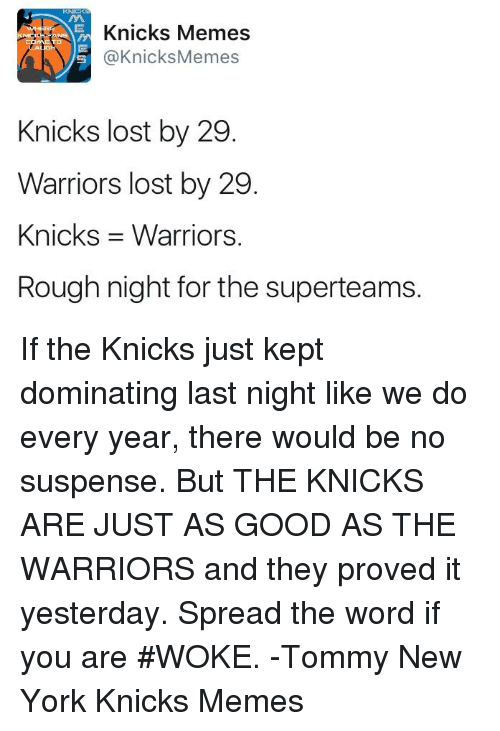 Knicks Memes: Knicks Memes  SNICICES TRANS  @KnicksMemes  Knicks lost by 29  Warriors lost by 29  Knicks 3 Warriors.  Rough night for the superteams. If the Knicks just kept dominating last night like we do every year, there would be no suspense.   But THE KNICKS ARE JUST AS GOOD AS THE WARRIORS and they proved it yesterday.   Spread the word if you are #WOKE. -Tommy  New York Knicks Memes