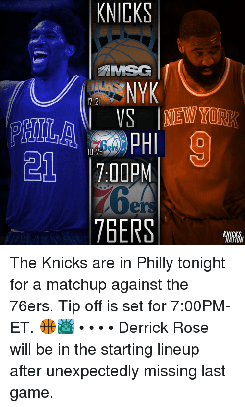 Derrick Rose, Memes, and Last Game: KNICKS  MSG  17-21  NEW YORK  OLL 1:00PM  7BERS  KNICKS  NATION The Knicks are in Philly tonight for a matchup against the 76ers. Tip off is set for 7:00PM-ET. 🏀🗽 • • • • Derrick Rose will be in the starting lineup after unexpectedly missing last game.