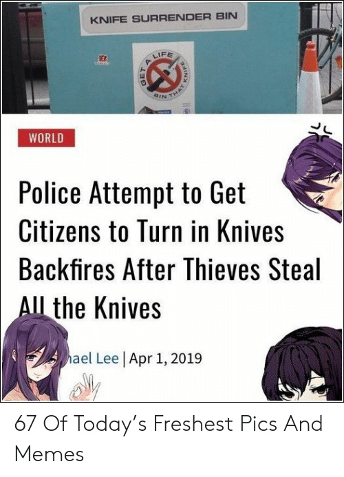 Surrender: KNIFE SURRENDER BIN  FE  ER  QINイ  WORLD  Police Attempt to Get  Citizens to Turn in Knives  Backfires After Thieves Steal  l the Knives  ael Lee Apr 1, 2019 67 Of Today's Freshest Pics And Memes