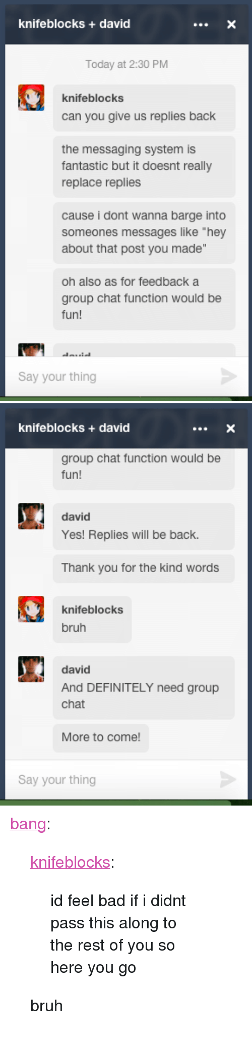 """barge: knifeblocks +david  Today at 2:30 PM  knifeblocks  can you give us replies back  the messaging system is  fantastic but it doesnt really  replace replies  cause i dont wanna barge into  someones messages like """"hey  about that post you made""""  oh also as for feedback a  group chat function would be  fun!  Say your thing   knifeblocks +david  group chat function would be  fun!  david  Yes! Replies will be back.  Thank you for the kind words  knifeblocks  bruh  david  And DEFINITELY need group  chat  More to come!  Say your thing <p><a class=""""tumblr_blog"""" href=""""http://bang.tumblr.com/post/132981993272"""" target=""""_blank"""">bang</a>:</p> <blockquote> <p><a class=""""tumblr_blog"""" href=""""http://knifeblocks.tumblr.com/post/132950933672"""" target=""""_blank"""">knifeblocks</a>:</p> <blockquote> <p>id feel bad if i didnt pass this along to the rest of you so here you go</p> </blockquote> <p>bruh</p> </blockquote>             <p></p>"""