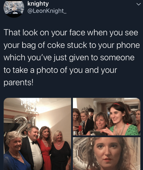 Bag Of: knighty  @LeonKnight_  That look on your face when you see  your bag of coke stuck to your phone  which you've just given to someone  to take a photo of you and your  parents!