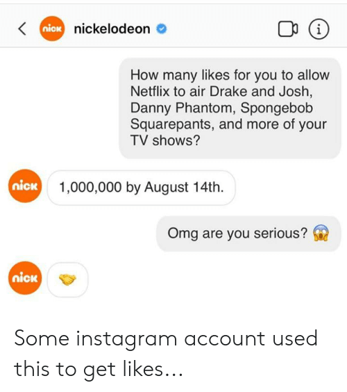 Danny Phantom: Kniox nickelodeon  i  How many likes for you to allow  Netflix to air Drake and Josh,  Danny Phantom, Spongebob  Squarepants, and more of your  TV shows?  nick  1,000,000 by August 14th.  Omg are you serious?  nick Some instagram account used this to get likes...