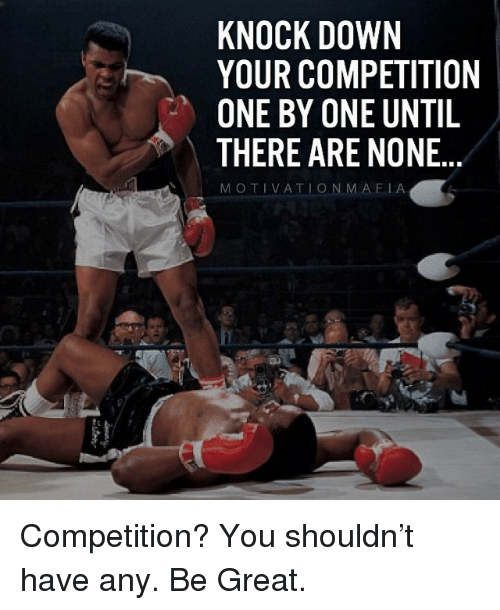 knock down: KNOCK DOWN  YOUR COMPETITION  ONE BY ONE UNTIL  THERE ARE NONE  MOTIVATIONMAFIA Competition? You shouldn't have any. Be Great.