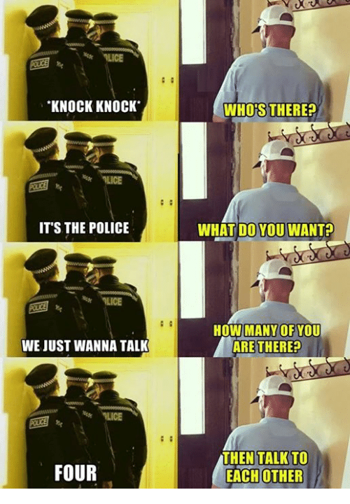 Police, How, and Wanted: KNOCK KNOCK  IT'S THE POLICE  WE JUST WANNA TALK  FOUR  WHOS THERE?  WHAT DO YOU WANT  HOW MANY OF  YOU  ARE THERE?  THEN TALK TO  EACH OTHER