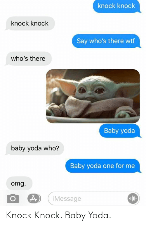 knock: knock knock  knock knock  Say who's there wtf  who's there  Baby yoda  baby yoda who?  Baby yoda one for me  omg.  iMessage Knock Knock. Baby Yoda.