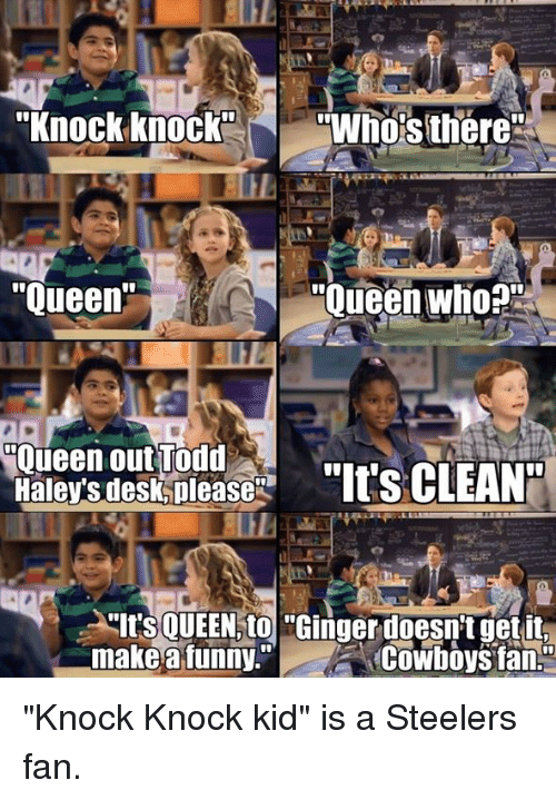 "Steelers: ""Knock knock  N ""Whos there  Oueen who  ""Queen  Oueen out Todd  Haleys desk please  ""Its CLEAN  ""Its QUEEN to ""Ginger doesnt get it,  make a funny.""  Cowboys fan. ""Knock Knock kid"" is a Steelers fan."