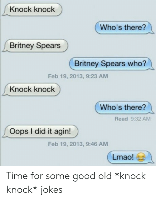 Knock Knock Jokes: Knock knock  Who's there?  Britney Spears  Britney Spears who?  Feb 19, 2013, 9:23 AM  Knock knock  Who's there?  Read 9:32 AM  Oops I did it agin!  Feb 19, 2013, 9:46 AM  Lmao! Time for some good old *knock knock* jokes