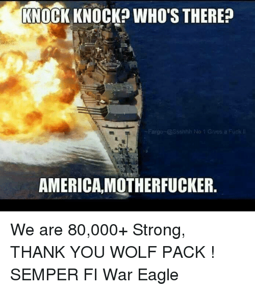 semper fi: KNOCK KNOCK? WHO'S THERE  Fargo Ssshhh No  AMERICA MOTHERFUCKER. We are 80,000+ Strong, THANK YOU WOLF PACK  !  SEMPER FI                                     War Eagle
