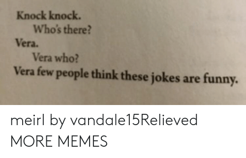 Vera: Knock knock.  Who's there?  Vera.  Vera who?  Vera few people think these jokes  are funny. meirl by vandale15Relieved MORE MEMES