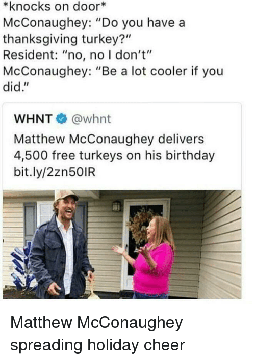 "Matthew McConaughey: *knocks on door*  McConaughey: ""Do you have a  thanksgiving turkey?""  Resident: ""no, no I don't""  McConaughey: ""Be a lot cooler if you  did.""  WHNT @whnt  Matthew McConaughey delivers  4,500 free turkeys on his birthday  bit.ly/2zn50IR <p>Matthew McConaughey spreading holiday cheer</p>"