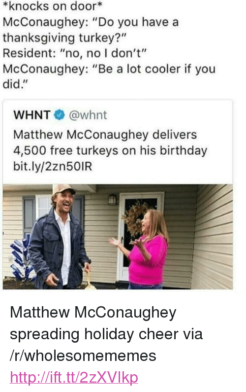 "Matthew McConaughey: *knocks on door*  McConaughey: ""Do you have a  thanksgiving turkey?""  Resident: ""no, no I don't""  McConaughey: ""Be a lot cooler if you  did.""  WHNT @whnt  Matthew McConaughey delivers  4,500 free turkeys on his birthday  bit.ly/2zn50IR <p>Matthew McConaughey spreading holiday cheer via /r/wholesomememes <a href=""http://ift.tt/2zXVIkp"">http://ift.tt/2zXVIkp</a></p>"
