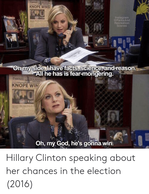 Hillary Clinton: KNOPE WINS  nstagram  ParksARG  Recreation  Onmy Side lihave facts, science, and reason.  All he has is fear-mongering.  KNOPE WIN  Oh, my God, he's gonna win. Hillary Clinton speaking about her chances in the election (2016)