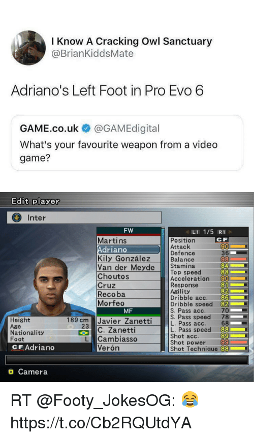 Soccer, Camera, and Game: Know A Cracking Owl Sanctuary  @BrianKiddsMate  Adriano's Left Foot in Pro Evo 6  GAME.co.uk @GAMEdigital  What's your favourite weapon from a video  game?   Edit plaver  Inter  Fw  Position  Attack  Defence  Balance  L1 1/5 RT  CF  90  36  98  84  Martins  Adriano  Kily González  Van der eye Stamina  ChoutoS  Cruz  Recoba  Morfeo  Top speed  Acceleration 90  Response  Agility  Dribble acc.  Dribble speed 82  S. Pass acc. 70  82  86  MF  Pass speed 78  L. Pass speed 88  89  Shot power 99  Shot Technique 88  Height  Age  Nationality  Foot  CF Adriano  3 Javier Zanetti  İC. Zanetti  23  Shot acc.  L Cambiasso  Verón  O Camera RT @Footy_JokesOG: 😂 https://t.co/Cb2RQUtdYA