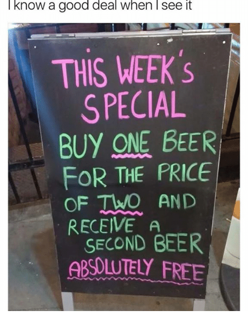 Beer, Dank, and Free: know a good deal when l see it  THIS WEEK S  SPECIAL  BUY ONE BEER  FOR THE PRICE  OF TWO AND  RECEIVE A  SECOND BEER  ABSOLUTELY FREE