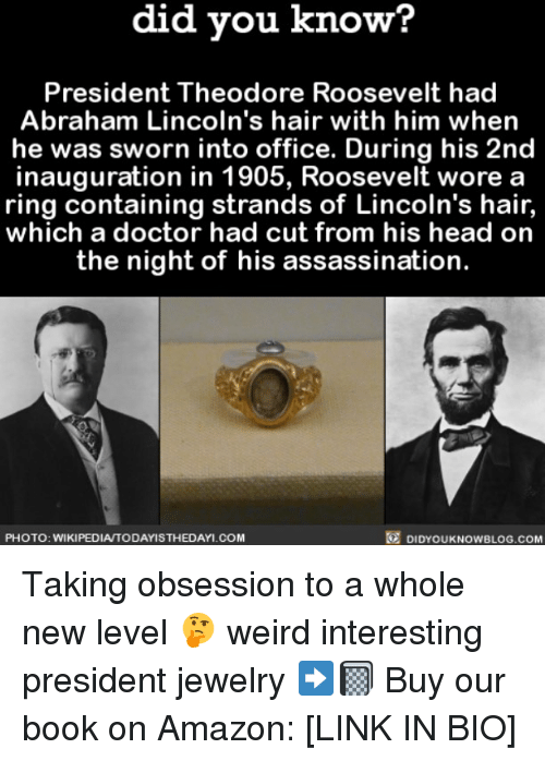 theodore roosevelt: know?  did you know?  President Theodore Roosevelt had  Abraham Lincoln's hair with him when  he was sworn into office. During his 2nd  inauguration in 1905, Roosevelt wore a  ring containing strands of Lincoln's hair  which a doctor had cut from his head on  the night of his assassination  PHOTO: WIKIPEDIA TODAYISTHEDAYI COM  DIDYOUKNOWBLOG.coM Taking obsession to a whole new level 🤔 weird interesting president jewelry ➡️📓 Buy our book on Amazon: [LINK IN BIO]