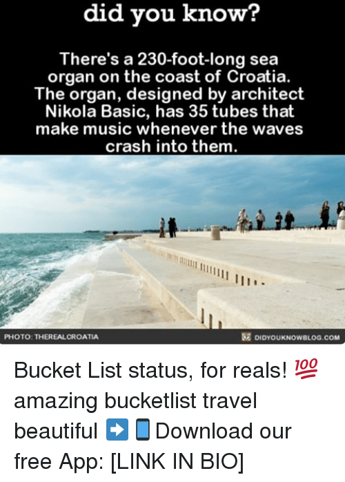 Bucket List, Memes, and Waves: know?  did you know?  There's a 230-foot-long sea  organ on the coast of Croatia.  The organ, designed by architect  Nikola Basic, has 35 tubes that  make music whenever the waves  crash into them.  DIDYOUKNOwBLOG.coM  PHOTO: THEREALCROATIA Bucket List status, for reals! 💯 amazing bucketlist travel beautiful ➡📱Download our free App: [LINK IN BIO]