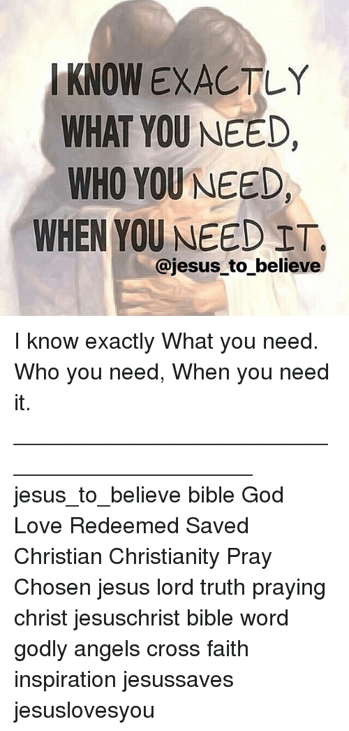 God, Jesus, and Love: KNOW EXACTLY  WHAT YOU NEED,  WHO YOU NEED,  WHEN YOU NEED ET.  @jesus_to_believe I know exactly What you need. Who you need, When you need it. ____________________________________________ jesus_to_believe bible God Love Redeemed Saved Christian Christianity Pray Chosen jesus lord truth praying christ jesuschrist bible word godly angels cross faith inspiration jesussaves jesuslovesyou