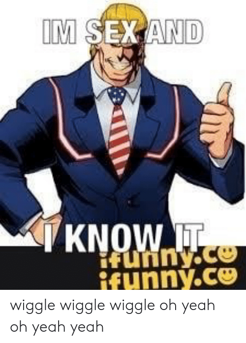 funny ifunny: KNOW IT  fuinY.Ce  Funny  ifunny.ce wiggle wiggle wiggle oh yeah oh yeah yeah
