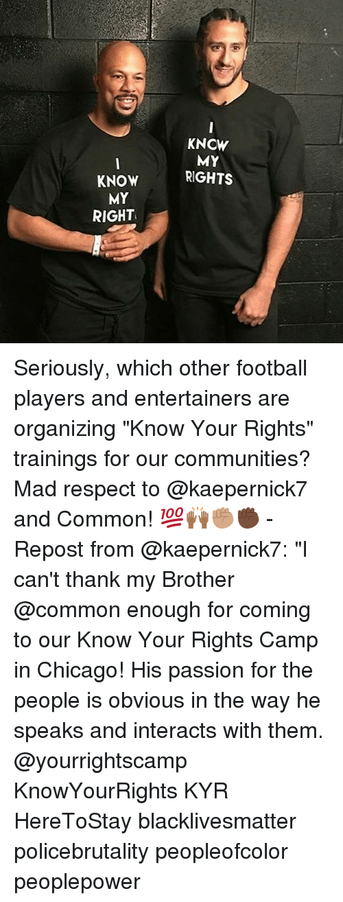 """Black Lives Matter, Chicago, and Football: KNOW  MY  RIGHT  KNCW  MY  RIGHTS Seriously, which other football players and entertainers are organizing """"Know Your Rights"""" trainings for our communities? Mad respect to @kaepernick7 and Common! 💯🙌🏾✊🏽✊🏿 - Repost from @kaepernick7: """"I can't thank my Brother @common enough for coming to our Know Your Rights Camp in Chicago! His passion for the people is obvious in the way he speaks and interacts with them. @yourrightscamp KnowYourRights KYR HereToStay blacklivesmatter policebrutality peopleofcolor peoplepower"""