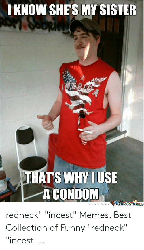 """Funny Redneck: KNOW SHE'S MY SISTER  THATS WHYIUSE  A CONDOM  memecenter.com redneck"""" """"incest"""" Memes. Best Collection of Funny """"redneck"""" """"incest ..."""