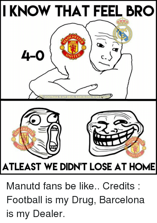 Feels Bro: KNOW THAT FEEL BRO  CH  4-0  NITEO  FOOTBALL IS MY DRUG, BARCELONA  NITE  ATLEAST WE DIDNT LOSE AT HOME Manutd fans be like..  Credits : Football is my Drug, Barcelona is my Dealer.