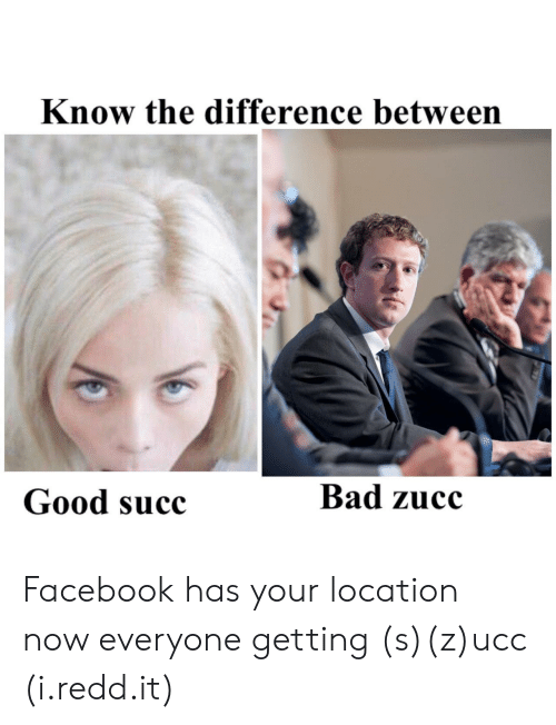 ucc: Know the difference between  Good succ  Bad zucc Facebook has your location now everyone getting (s)(z)ucc (i.redd.it)