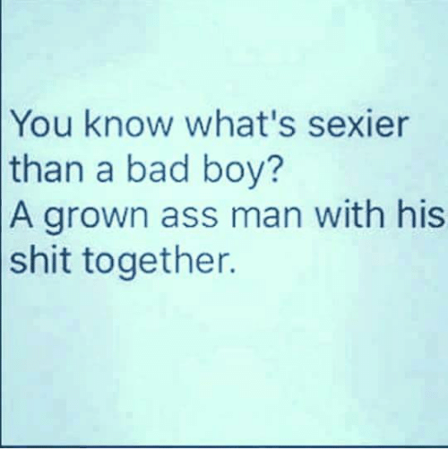 Ass, Bad, and Bad Boys: know what's sexier  than a bad boy?  A grown ass man with his  shit together.