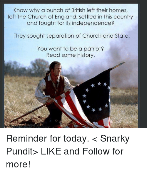 pundit: Know why a bunch of British left their homes,  left the Church of England, settled in this country  and fought for its independence?  They sought separation of Church and State  You want to be a patriot  Read some history. Reminder for today.  < Snarky Pundit> LIKE and Follow for more!