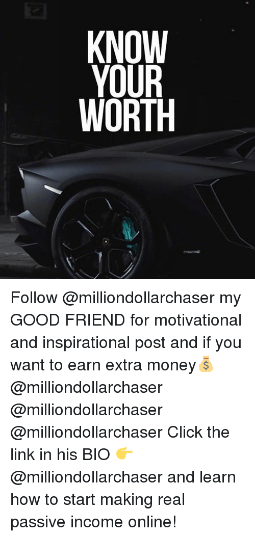 Click, Memes, and Money: KNOW  WORTH Follow @milliondollarchaser my GOOD FRIEND for motivational and inspirational post and if you want to earn extra money💰 @milliondollarchaser @milliondollarchaser @milliondollarchaser Click the link in his BIO 👉 @milliondollarchaser and learn how to start making real passive income online!