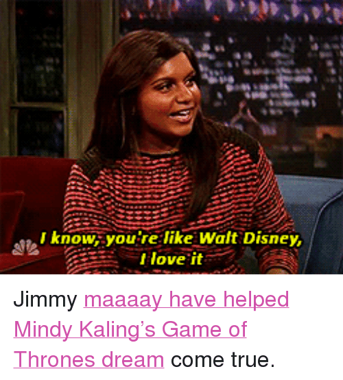 """Game of Thrones: know you re like Walt Disney,  f love it  zlla <p>Jimmy <a href=""""http://www.latenightwithjimmyfallon.com/video/rom-com-generator-with-mindy-kaling/n37014"""" target=""""_blank"""">maaaay have helped Mindy Kaling&rsquo;s Game of Thrones dream</a> come true.</p>"""