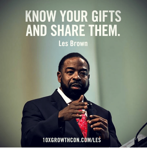 les brown: KNOW YOUR GIFTS  AND SHARE THEM  Les Brown  10XGROWTHCON COM/LES