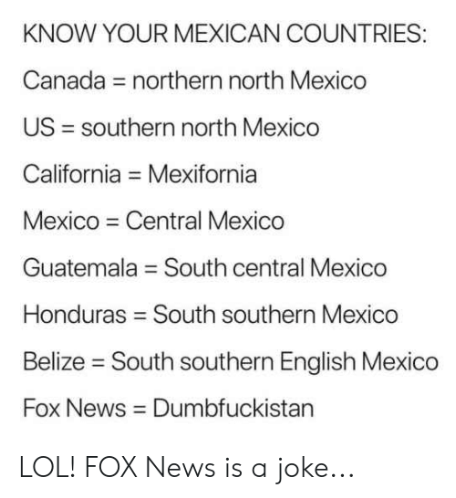 belize: KNOW YOUR MEXICAN COUNTRIES:  Canada = northern north Mexico  US = southern north Mexico  California = Mexifornia  Mexico Central Mexico  Guatemala = South central Mexico  Honduras = South southern Mexico  Belize - South southern English Mexico  Fox News Dumbfuckistan LOL! FOX News is a joke...
