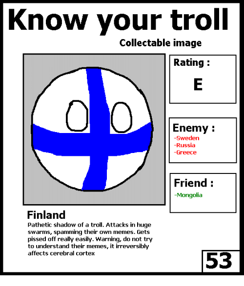Memes, Troll, and Trolling: Know your troll  Collectable image  Rating  Enemy  -Sweden  Russia  Greece  Friend  Mongolia  Finland  Pathetic shadow of a troll. Attacks in huge  swarms, spamming their own memes. Gets  pissed off really easily. Warning, do not try  to understand their memes, it irreversibly  affects cerebral cortex  53