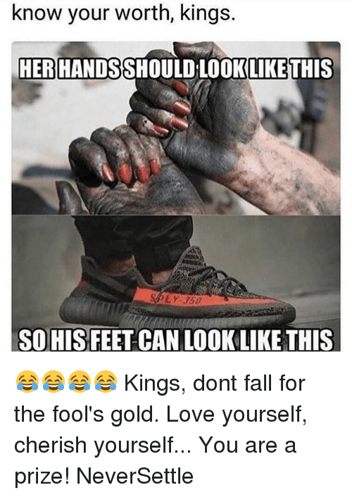 Fall, Love, and Memes: know your worth, kings.  HER HANDSSHOULD LOOKLIKE THIS  LY 35D  SO HIS FEET CAN LOOK LIKE THIS 😂😂😂😂 Kings, dont fall for the fool's gold. Love yourself, cherish yourself... You are a prize! NeverSettle