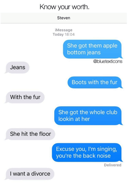 Apple, Club, and Memes: Know your worth.  Steven  iMessage  Today 18:04  She got them apple  bottom jeans  @bluetexticons  Jeans  Boots with the fur  With the fur  She got the whole club  lookin at her  She hit the floor  Excuse you, I'm singing,  you're the back noise  Delivered  I want a divorce