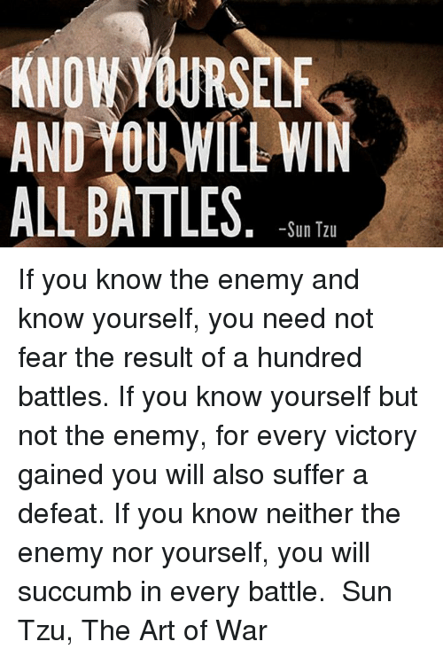 know yourself and you will win all battles essay There are three key principles developed by sun tzu, know your enemy and know yourself and in 100 battles you will never be in peril to win 100 battles is not the height of skill, to subdue the enemy without fighting is.