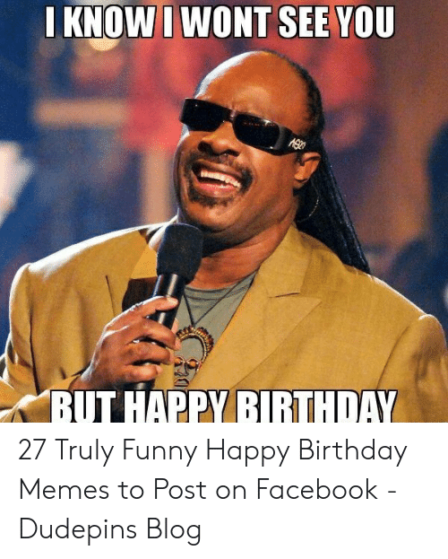 funny happy birthday meme: KNOWI WONT SEE YOU  BUT HAPPY BIRTHDAY 27 Truly Funny Happy Birthday Memes to Post on Facebook - Dudepins Blog