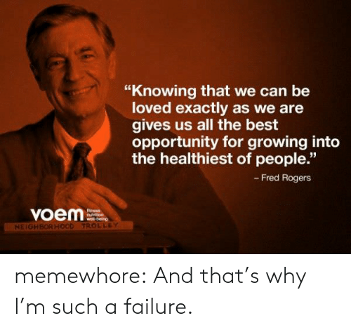"""fred rogers: """"Knowing that we can be  loved exactly as we are  gives us all the best  opportunity for growing into  the healthiest of people.""""  - Fred Rogers  voem  Ntrron  NEIGH  TROLLEY memewhore:  And that's why I'm such a failure."""