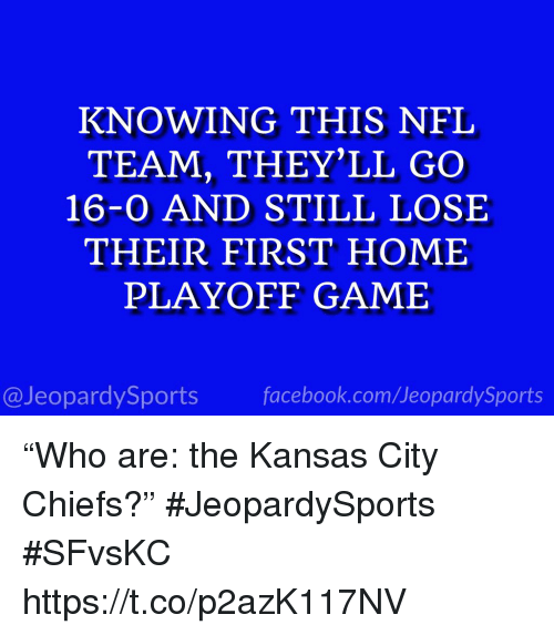 "Facebook, Kansas City Chiefs, and Nfl: KNOWING THIS NFL  TEAM, THEY'LL GO  16-0 AND STILL LOSE  THEIR FIRST HOME  PLAYOFF GAME  @JeopardySports facebook.com/JeopardySports ""Who are: the Kansas City Chiefs?"" #JeopardySports #SFvsKC https://t.co/p2azK117NV"