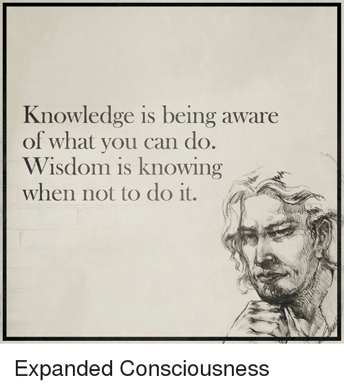 conscious: Knowledge is being aware  of what you can do.  Wisdom is knowing  when not to do it. Expanded Consciousness