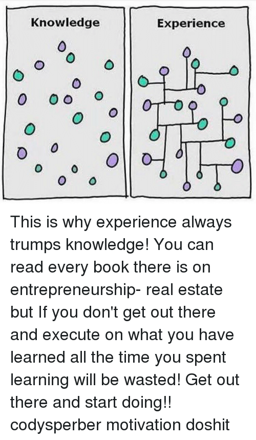 Memes, All the Time, and 🤖: Knowledge  O O O  O  Experience This is why experience always trumps knowledge! You can read every book there is on entrepreneurship- real estate but If you don't get out there and execute on what you have learned all the time you spent learning will be wasted! Get out there and start doing!! codysperber motivation doshit