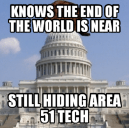 Area 51, The World, and Tech: KNOWS THE ENDOF  THE WORLD ISNEAR  iSTILLHIDING AREA  51 TECH