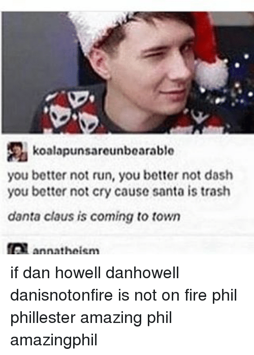 Memes, Not Crying, and Trash: koalapunsareunbearable  you better not run, you better not dash  you better not cry cause santa is trash  danta claus is coming to town  annathoism if dan howell danhowell danisnotonfire is not on fire phil phillester amazing phil amazingphil