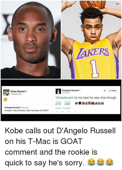 Bad, Kobe Bryant, and Sorry: Kobe Bryant  @kobebryant  D'Angelo Russe  @Dloading  Honestly Tracy McGrady might have been the GOAT!  LAKERS  D'Angelo Russell  Follow  @Dloading  @kobebryant ol my bad he was nice though  RETWEETS FAVORITES  2,719  2,320  6:50 PM 14 Aug 2015 Kobe calls out D'Angelo Russell on his T-Mac is GOAT comment and the rookie is quick to say he's sorry. 😂😂😂