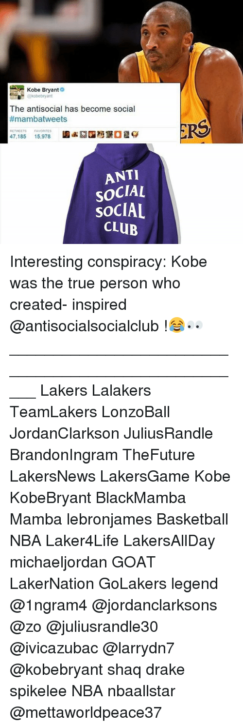 Basketball, Club, and Drake: Kobe Bryant  kobebryant  The antisocial has become social  #mambatweets  RS  RETWEETS FAVORITES  47.185  圔岭2国灣堡  15.978  ANTI  SOCIAL  SOCIAL  CLUB Interesting conspiracy: Kobe was the true person who created- inspired @antisocialsocialclub !😂👀 _____________________________________________________ Lakers Lalakers TeamLakers LonzoBall JordanClarkson JuliusRandle BrandonIngram TheFuture LakersNews LakersGame Kobe KobeBryant BlackMamba Mamba lebronjames Basketball NBA Laker4Life LakersAllDay michaeljordan GOAT LakerNation GoLakers legend @1ngram4 @jordanclarksons @zo @juliusrandle30 @ivicazubac @larrydn7 @kobebryant shaq drake spikelee NBA nbaallstar @mettaworldpeace37