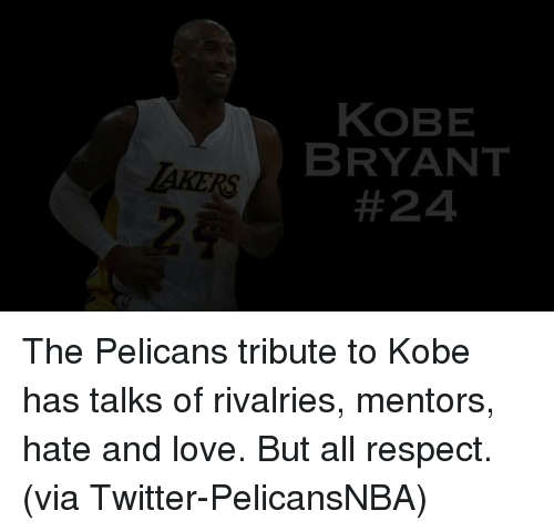 Kobe: KOBE  BRYANT  LAKERS  The Pelicans tribute to Kobe has talks of rivalries, mentors, hate and love. But all respect. (via Twitter-PelicansNBA)