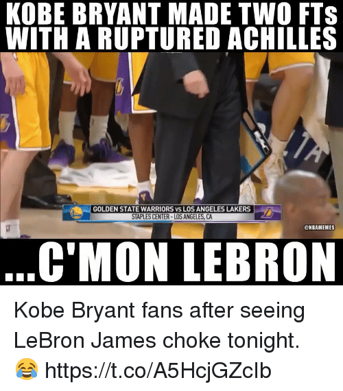 Los Angeles Lakers: KOBE BRYANT MADE TWO FTS  WITH A RUPTURED ACHILLES  GOLDEN STATE WARRIORS vs LOS ANGELES LAKERS  STAPLES CENTER-LOS ANGELES, CA  @NBAMEMES  C'MON LEBRON Kobe Bryant fans after seeing LeBron James choke tonight. 😂 https://t.co/A5HcjGZcIb